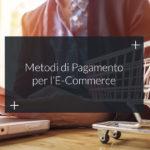 Metodi di pagamento E-Commerce: ecco i migliori